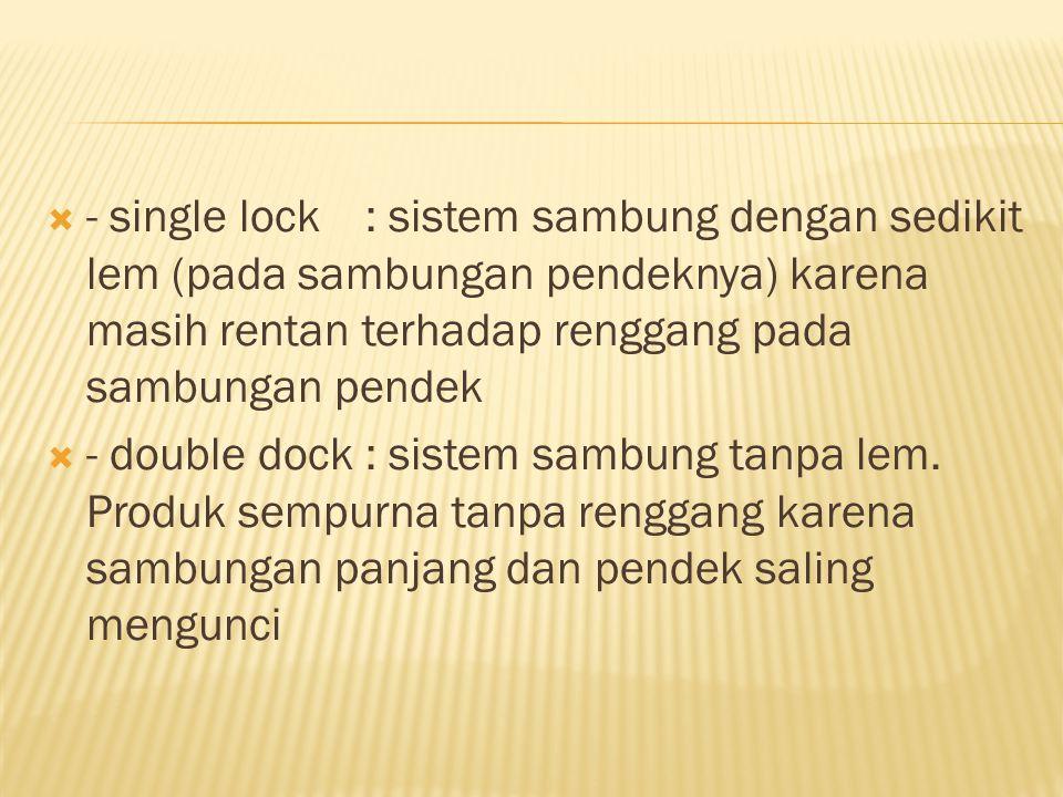  - single lock: sistem sambung dengan sedikit lem (pada sambungan pendeknya) karena masih rentan terhadap renggang pada sambungan pendek  - double d