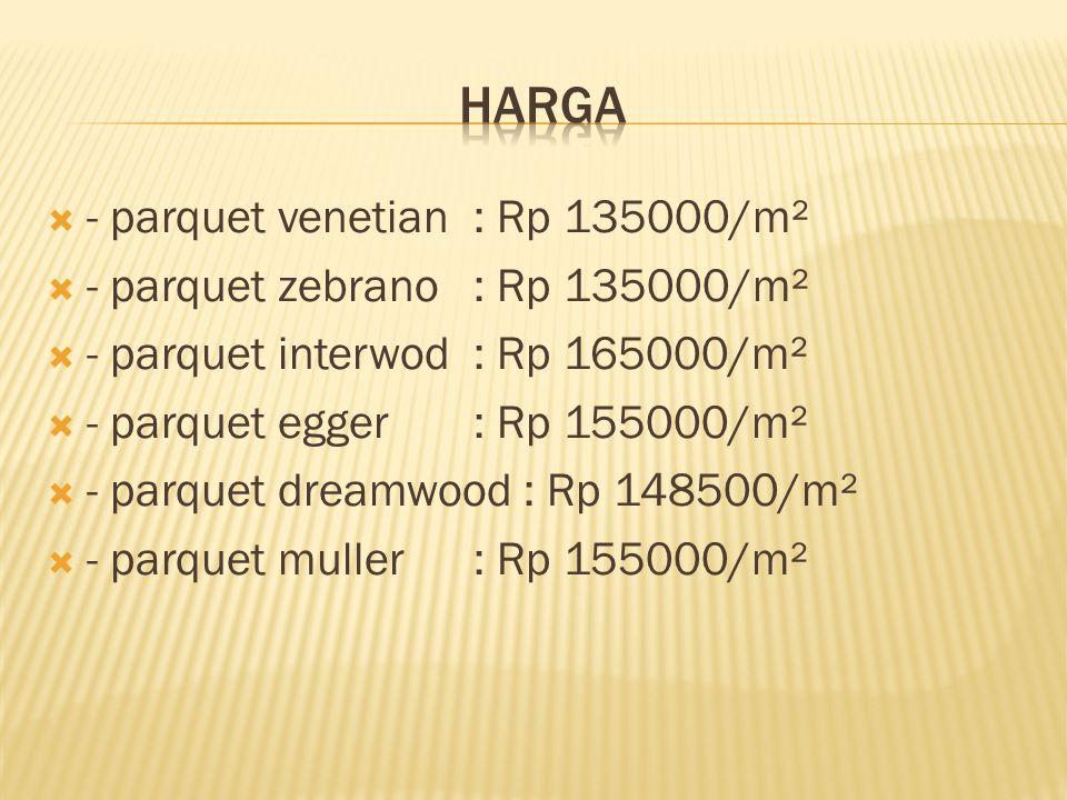  - parquet venetian: Rp 135000/m²  - parquet zebrano: Rp 135000/m²  - parquet interwod: Rp 165000/m²  - parquet egger: Rp 155000/m²  - parquet dr