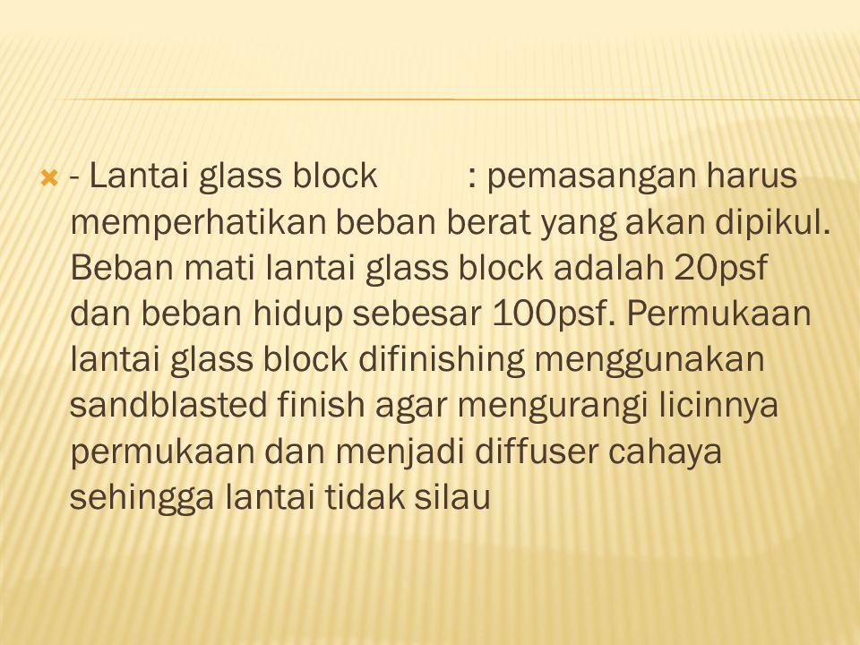  - Lantai glass block: pemasangan harus memperhatikan beban berat yang akan dipikul. Beban mati lantai glass block adalah 20psf dan beban hidup sebes
