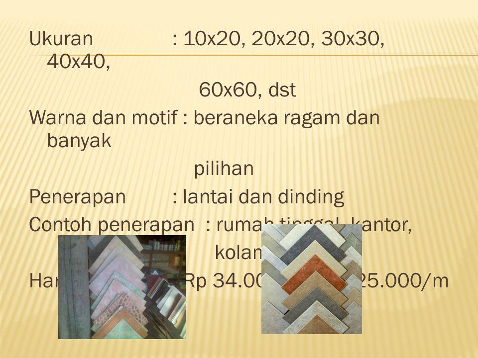 Ukuran: 10x20, 20x20, 30x30, 40x40, 60x60, dst Warna dan motif : beraneka ragam dan banyak pilihan Penerapan: lantai dan dinding Contoh penerapan : ru