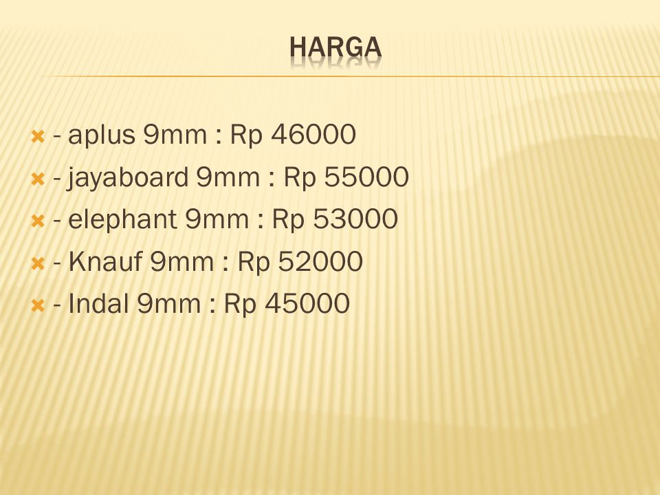  - aplus 9mm : Rp 46000  - jayaboard 9mm : Rp 55000  - elephant 9mm : Rp 53000  - Knauf 9mm : Rp 52000  - Indal 9mm : Rp 45000