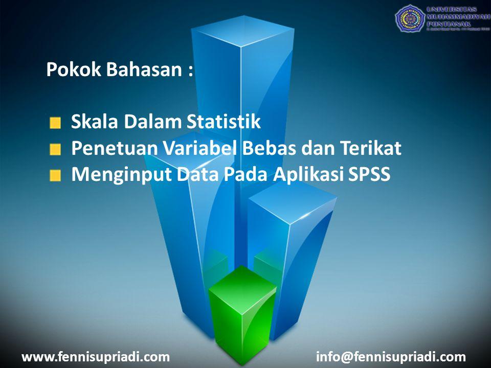 Pokok Bahasan : Skala Dalam Statistik Penetuan Variabel Bebas dan Terikat Menginput Data Pada Aplikasi SPSS www.fennisupriadi.cominfo@fennisupriadi.com