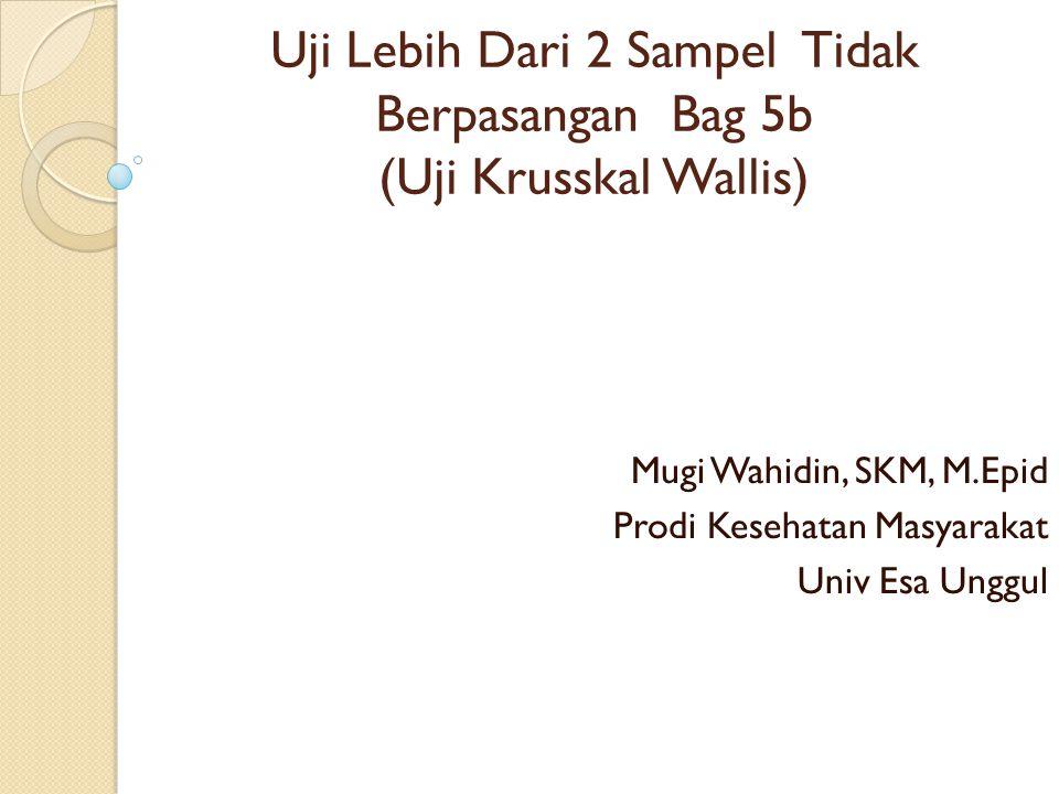 Uji Lebih Dari 2 Sampel Tidak Berpasangan Bag 5b (Uji Krusskal Wallis) Mugi Wahidin, SKM, M.Epid Prodi Kesehatan Masyarakat Univ Esa Unggul
