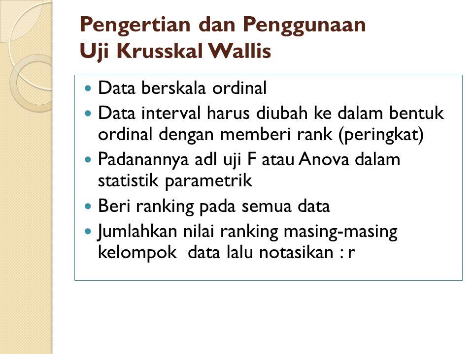 Pengertian dan Penggunaan Uji Krusskal Wallis Data berskala ordinal Data interval harus diubah ke dalam bentuk ordinal dengan memberi rank (peringkat)