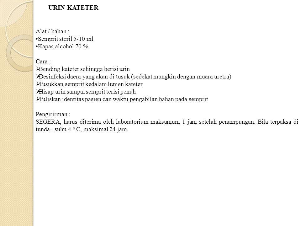 URIN KATETER Alat / bahan : Semprit steril 5-10 ml Kapas alcohol 70 % Cara :  Bending kateter sehingga berisi urin  Desinfeksi daera yang akan di tusuk (sedekat mungkin dengan muara uretra)  Tusukkan semprit kedalam lumen kateter  Hisap urin sampai semprit terisi penuh  Tuliskan identitas pasien dan waktu pengabilan bahan pada semprit Pengirirman : SEGERA, harus diterima oleh laboratorium maksumum 1 jam setelah penampungan.