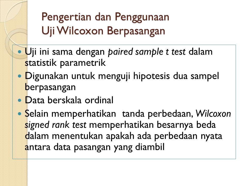Pengertian dan Penggunaan Uji Wilcoxon Berpasangan Uji ini sama dengan paired sample t test dalam statistik parametrik Digunakan untuk menguji hipotesis dua sampel berpasangan Data berskala ordinal Selain memperhatikan tanda perbedaan, Wilcoxon signed rank test memperhatikan besarnya beda dalam menentukan apakah ada perbedaan nyata antara data pasangan yang diambil
