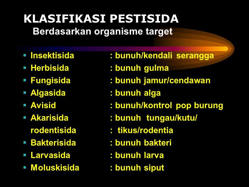 KLASIFIKASI PESTISIDA Berdasarkan organisme target  Insektisida : bunuh/kendali serangga  Herbisida: bunuh gulma  Fungisida: bunuh jamur/cendawan 