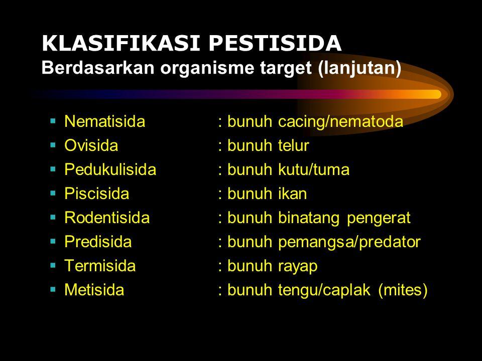 KLASIFIKASI PESTISIDA Berdasarkan organisme target (lanjutan)  Nematisida : bunuh cacing/nematoda  Ovisida: bunuh telur  Pedukulisida: bunuh kutu/t
