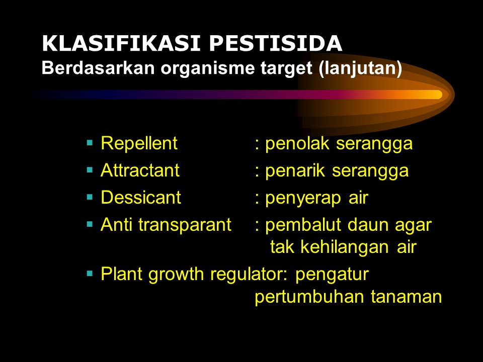KLASIFIKASI PESTISIDA Berdasarkan organisme target (lanjutan)  Repellent: penolak serangga  Attractant: penarik serangga  Dessicant: penyerap air 
