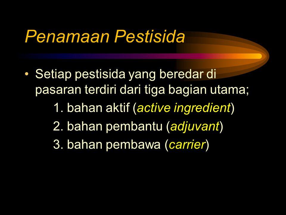 Penamaan Pestisida Setiap pestisida yang beredar di pasaran terdiri dari tiga bagian utama; 1. bahan aktif (active ingredient) 2. bahan pembantu (adju