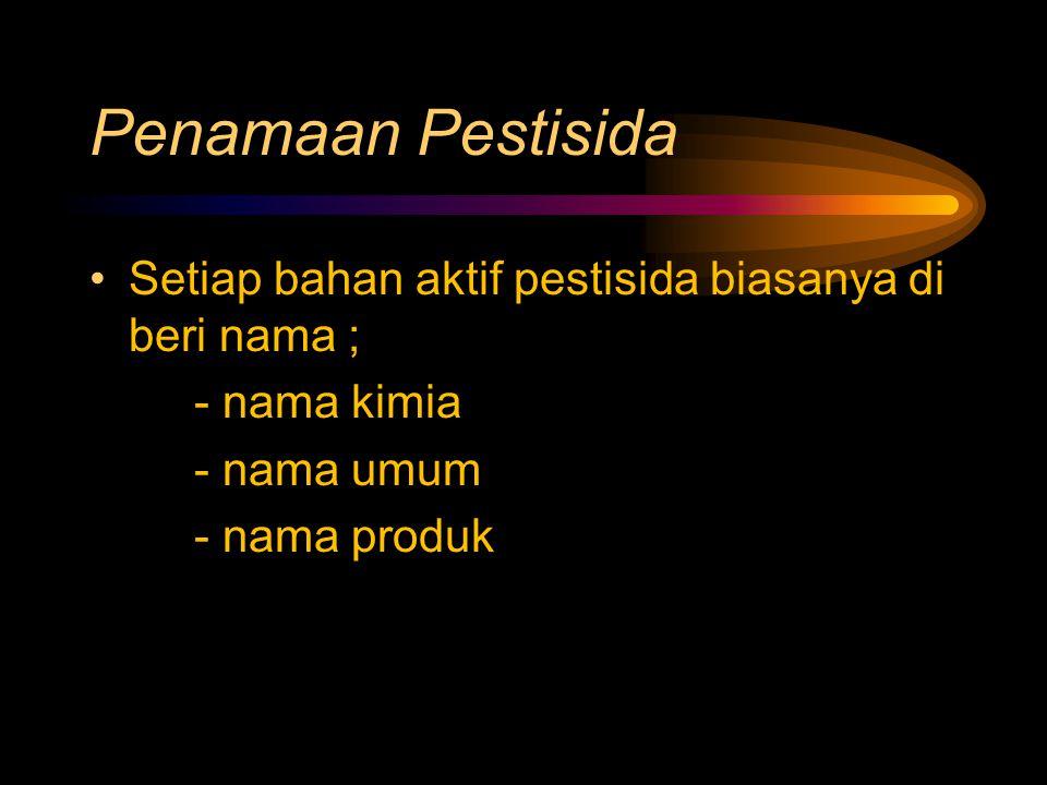 Penamaan Pestisida Setiap bahan aktif pestisida biasanya di beri nama ; - nama kimia - nama umum - nama produk