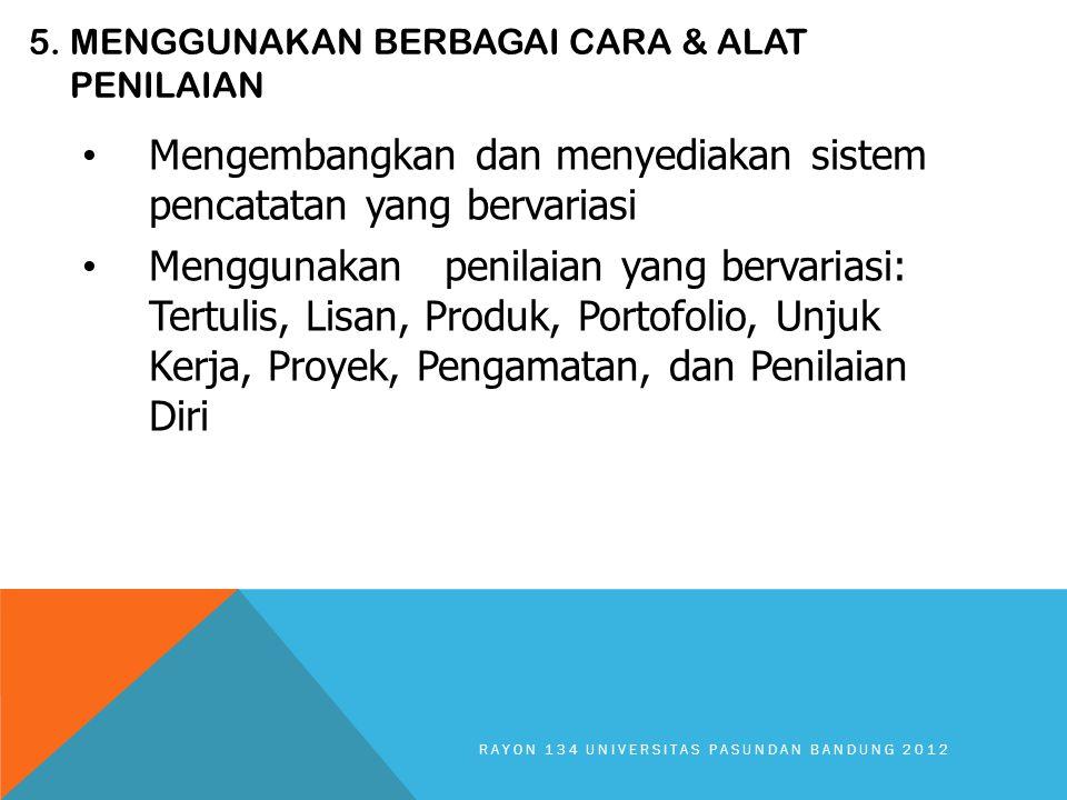5. MENGGUNAKAN BERBAGAI CARA & ALAT PENILAIAN Mengembangkan dan menyediakan sistem pencatatan yang bervariasi Menggunakan penilaian yang bervariasi: T