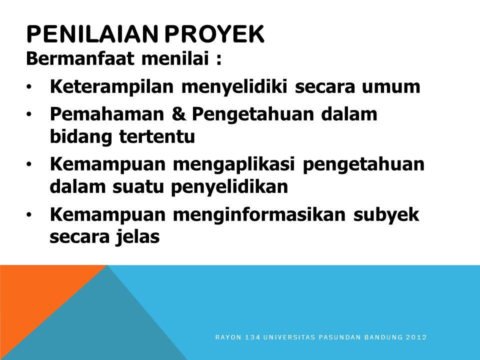 PENILAIAN PROYEK Bermanfaat menilai : Keterampilan menyelidiki secara umum Pemahaman & Pengetahuan dalam bidang tertentu Kemampuan mengaplikasi pengetahuan dalam suatu penyelidikan Kemampuan menginformasikan subyek secara jelas RAYON 134 UNIVERSITAS PASUNDAN BANDUNG 2012