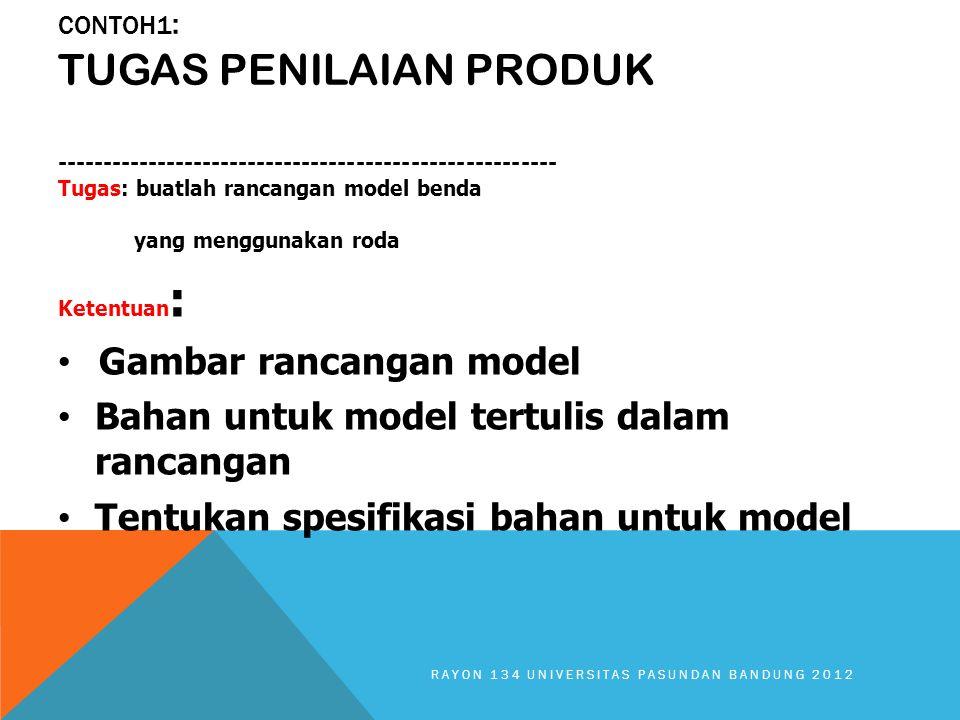 CONTOH1 : TUGAS PENILAIAN PRODUK ------------------------------------------------------- Tugas: buatlah rancangan model benda yang menggunakan roda Ketentuan : Gambar rancangan model Bahan untuk model tertulis dalam rancangan Tentukan spesifikasi bahan untuk model RAYON 134 UNIVERSITAS PASUNDAN BANDUNG 2012