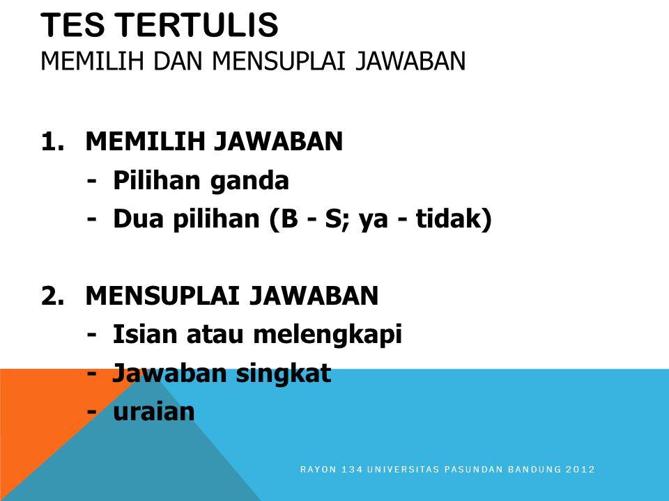 TES TERTULIS MEMILIH DAN MENSUPLAI JAWABAN 1.MEMILIH JAWABAN - Pilihan ganda - Dua pilihan (B - S; ya - tidak) 2.MENSUPLAI JAWABAN - Isian atau melengkapi - Jawaban singkat - uraian RAYON 134 UNIVERSITAS PASUNDAN BANDUNG 2012