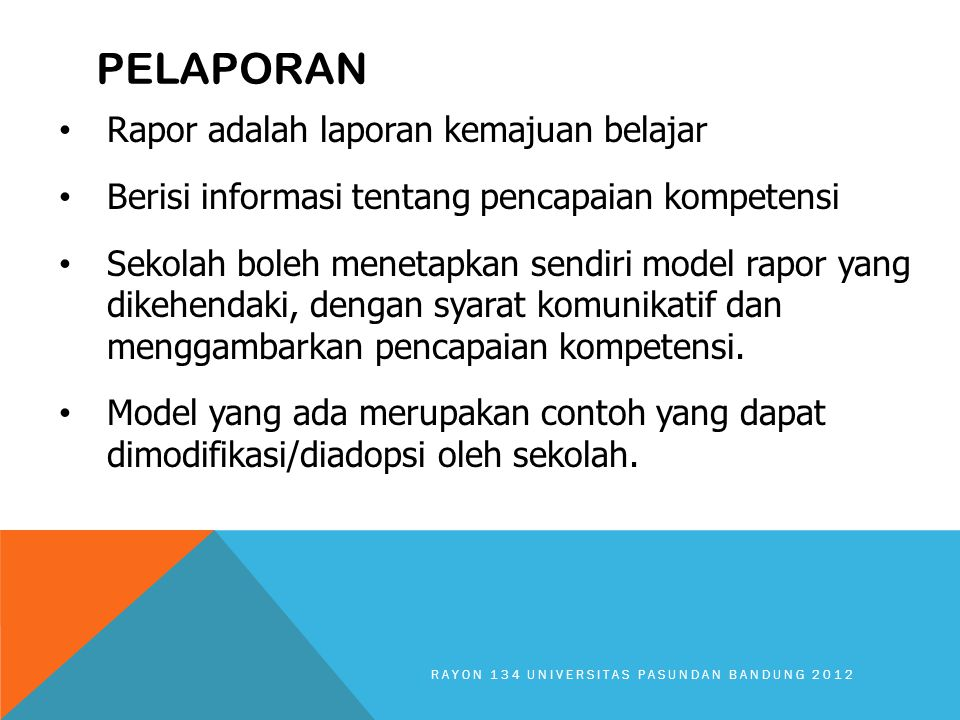PELAPORAN Rapor adalah laporan kemajuan belajar Berisi informasi tentang pencapaian kompetensi Sekolah boleh menetapkan sendiri model rapor yang dikehendaki, dengan syarat komunikatif dan menggambarkan pencapaian kompetensi.