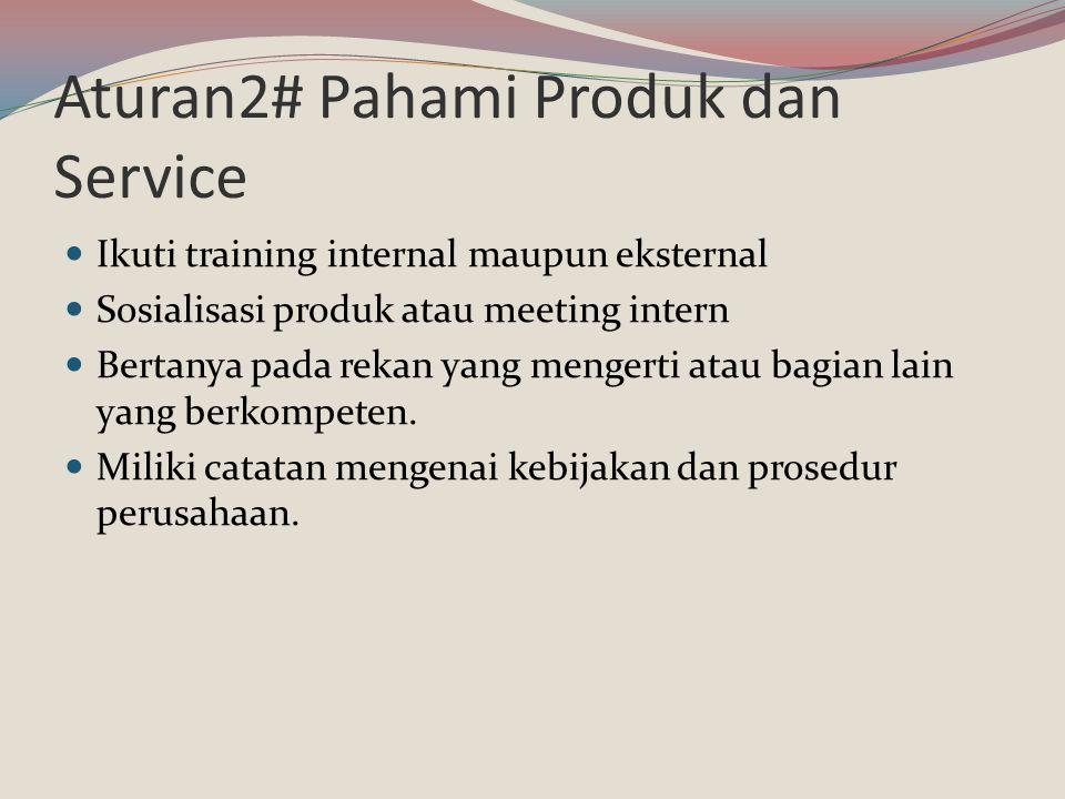 Aturan2# Pahami Produk dan Service Ikuti training internal maupun eksternal Sosialisasi produk atau meeting intern Bertanya pada rekan yang mengerti a