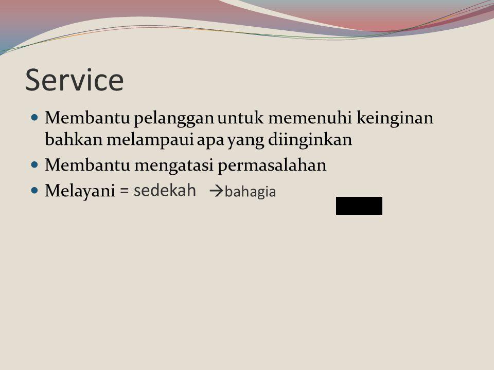 Service Membantu pelanggan untuk memenuhi keinginan bahkan melampaui apa yang diinginkan Membantu mengatasi permasalahan Melayani = sedekah  bahagia