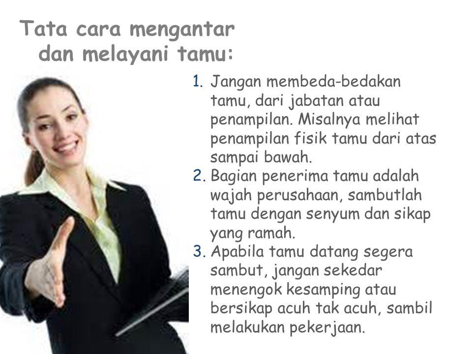 Tata cara mengantar dan melayani tamu: 1.Jangan membeda-bedakan tamu, dari jabatan atau penampilan. Misalnya melihat penampilan fisik tamu dari atas s