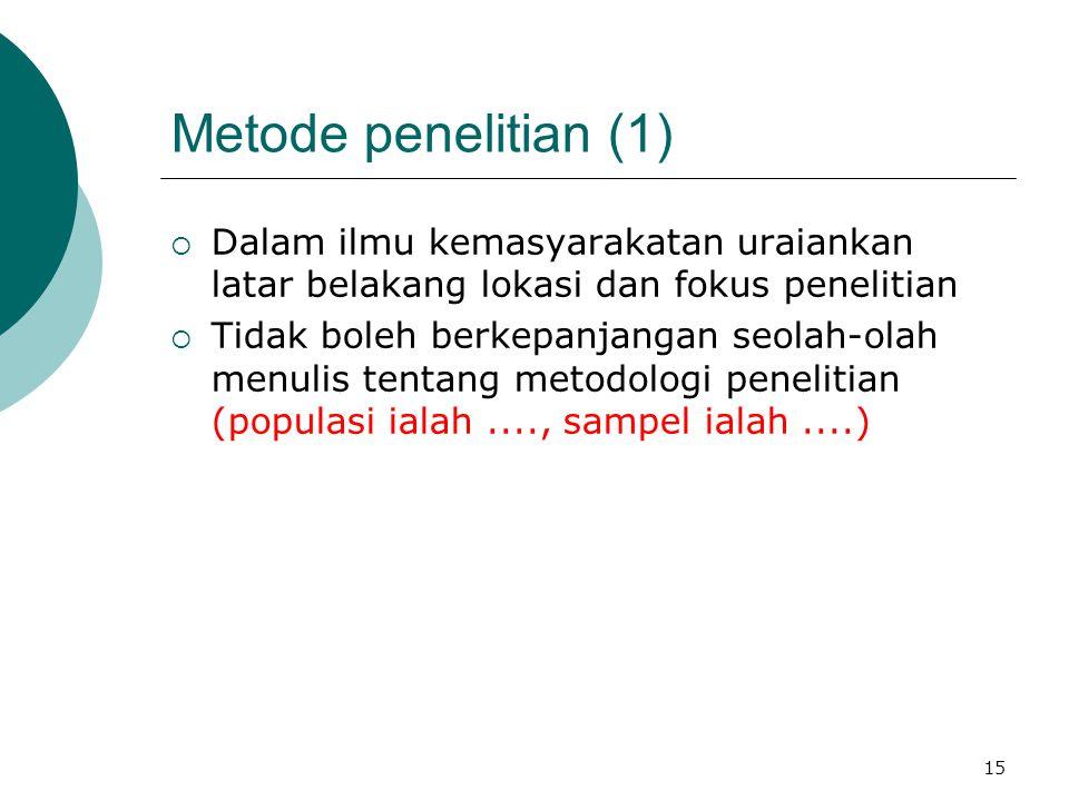 Metode penelitian (1)  Dalam ilmu kemasyarakatan uraiankan latar belakang lokasi dan fokus penelitian  Tidak boleh berkepanjangan seolah-olah menulis tentang metodologi penelitian (populasi ialah...., sampel ialah....) 15