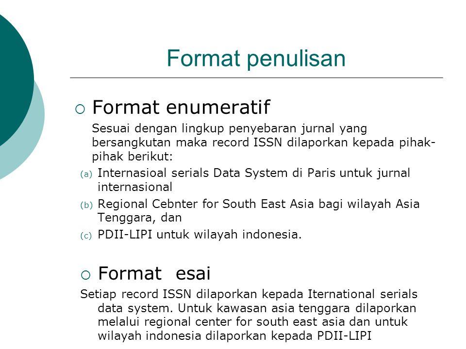 Format penulisan  Format enumeratif Sesuai dengan lingkup penyebaran jurnal yang bersangkutan maka record ISSN dilaporkan kepada pihak- pihak berikut: (a) Internasioal serials Data System di Paris untuk jurnal internasional (b) Regional Cebnter for South East Asia bagi wilayah Asia Tenggara, dan (c) PDII-LIPI untuk wilayah indonesia.