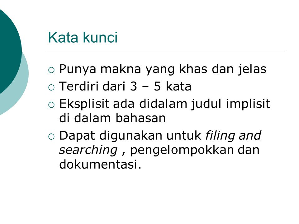 Kata kunci  Punya makna yang khas dan jelas  Terdiri dari 3 – 5 kata  Eksplisit ada didalam judul implisit di dalam bahasan  Dapat digunakan untuk filing and searching, pengelompokkan dan dokumentasi.