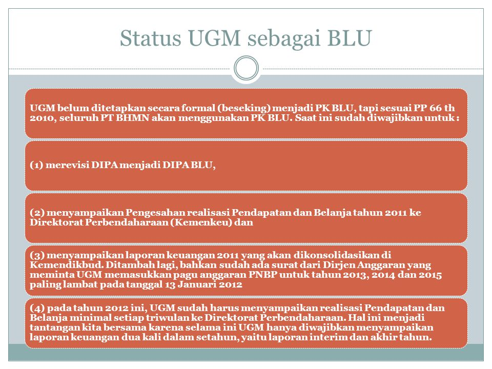 Status UGM sebagai BLU UGM belum ditetapkan secara formal (beseking) menjadi PK BLU, tapi sesuai PP 66 th 2010, seluruh PT BHMN akan menggunakan PK BL