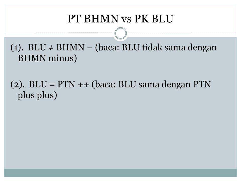 PT BHMN vs PK BLU (1). BLU ≠ BHMN – (baca: BLU tidak sama dengan BHMN minus) (2). BLU = PTN ++ (baca: BLU sama dengan PTN plus plus)