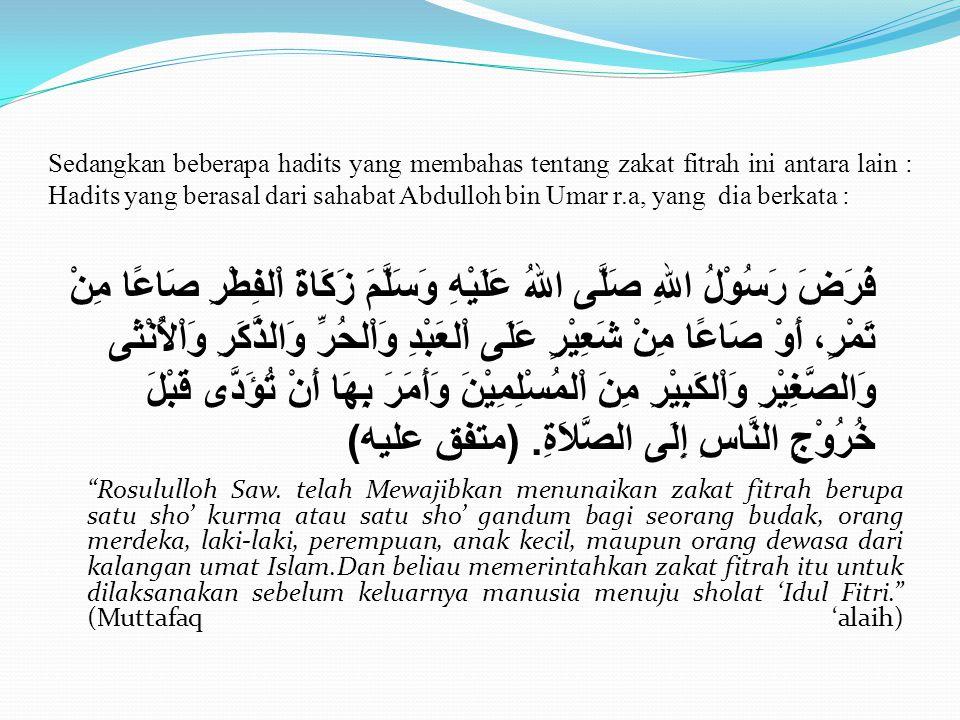 Sedangkan beberapa hadits yang membahas tentang zakat fitrah ini antara lain : Hadits yang berasal dari sahabat Abdulloh bin Umar r.a, yang dia berkata : Rosululloh Saw.