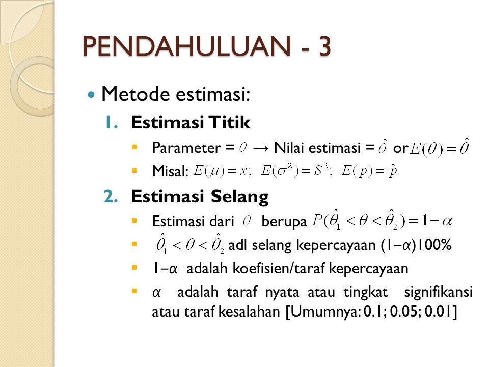 PENDAHULUAN - 3 Metode estimasi: 1.Estimasi Titik  Parameter = → Nilai estimasi = or  Misal: 2.Estimasi Selang  Estimasi dari berupa  adl selang kepercayaan (1 ‒ α )100%  1 ‒ α adalah koefisien/taraf kepercayaan  α adalah taraf nyata atau tingkat signifikansi atau taraf kesalahan [Umumnya: 0.1; 0.05; 0.01]