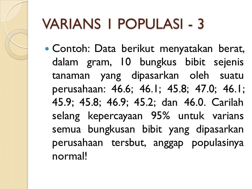 VARIANS 1 POPULASI - 3 Contoh: Data berikut menyatakan berat, dalam gram, 10 bungkus bibit sejenis tanaman yang dipasarkan oleh suatu perusahaan: 46.6; 46.1; 45.8; 47.0; 46.1; 45.9; 45.8; 46.9; 45.2; dan 46.0.