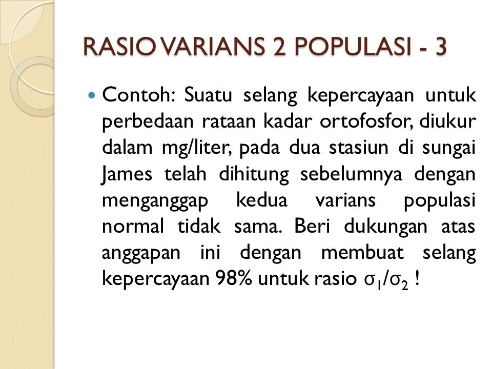 RASIO VARIANS 2 POPULASI - 3 Contoh: Suatu selang kepercayaan untuk perbedaan rataan kadar ortofosfor, diukur dalam mg/liter, pada dua stasiun di sungai James telah dihitung sebelumnya dengan menganggap kedua varians populasi normal tidak sama.