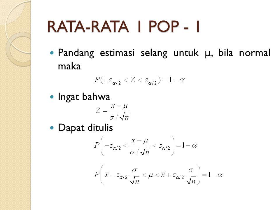 RATA-RATA 1 POP - 1 Pandang estimasi selang untuk μ, bila normal maka Ingat bahwa Dapat ditulis