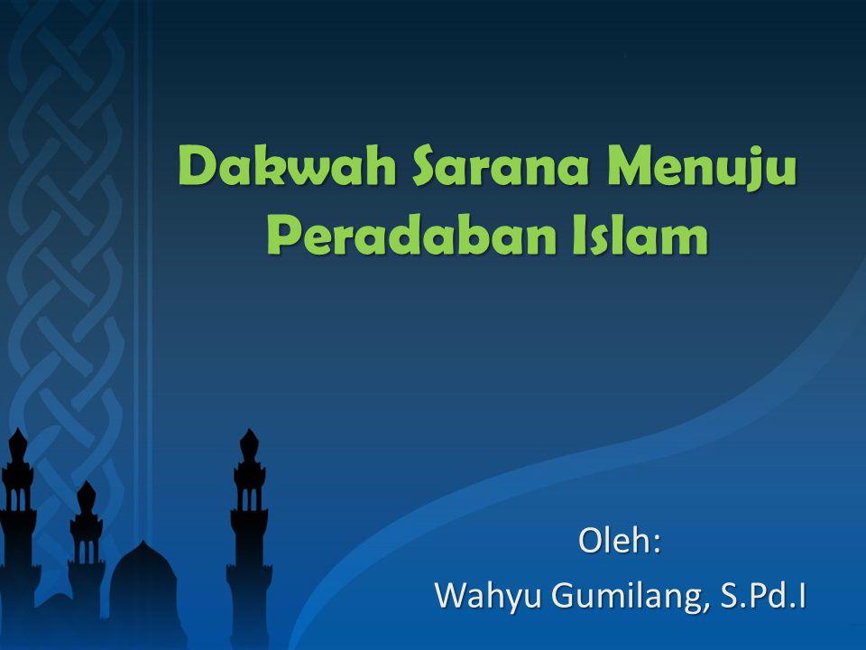 Dakwah Sarana Menuju Peradaban Islam Oleh: Wahyu Gumilang, S.Pd.I