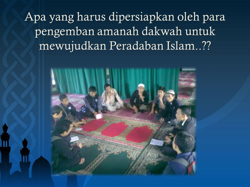 Apa yang harus dipersiapkan oleh para pengemban amanah dakwah untuk mewujudkan Peradaban Islam..