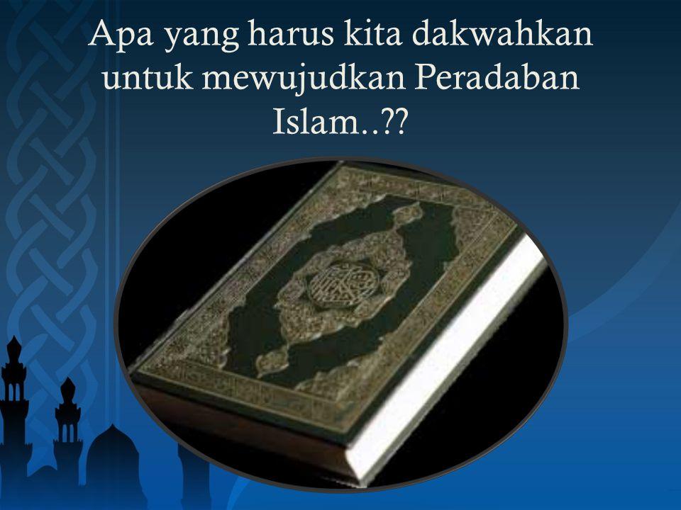 Apa yang harus kita dakwahkan untuk mewujudkan Peradaban Islam..