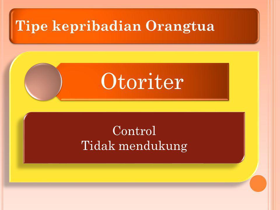 Tipe kepribadian Orangtua Otoriter Control Tidak mendukung Control Tidak mendukung