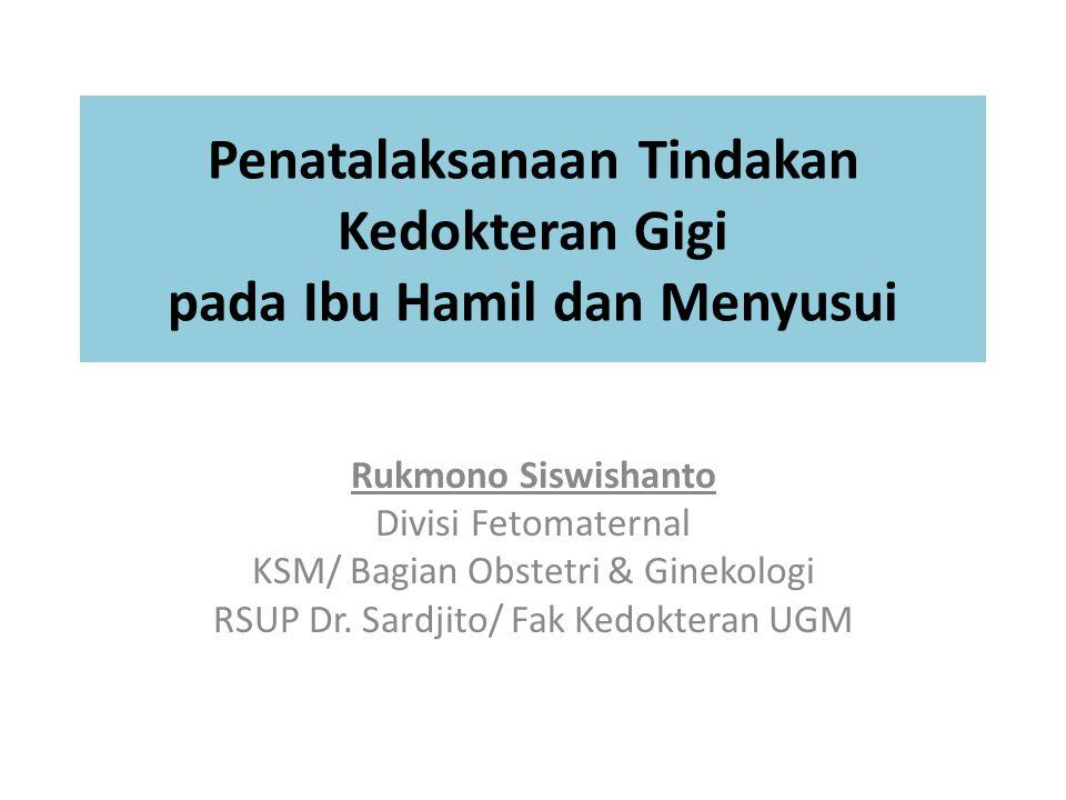 Penatalaksanaan Tindakan Kedokteran Gigi pada Ibu Hamil dan Menyusui Rukmono Siswishanto Divisi Fetomaternal KSM/ Bagian Obstetri & Ginekologi RSUP Dr.