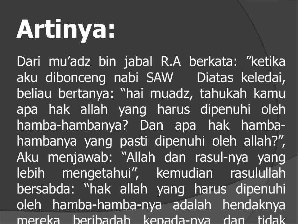 Artinya: Dari mu'adz bin jabal R.A berkata: ketika aku dibonceng nabi SAW Diatas keledai, beliau bertanya: hai muadz, tahukah kamu apa hak allah yang harus dipenuhi oleh hamba-hambanya.