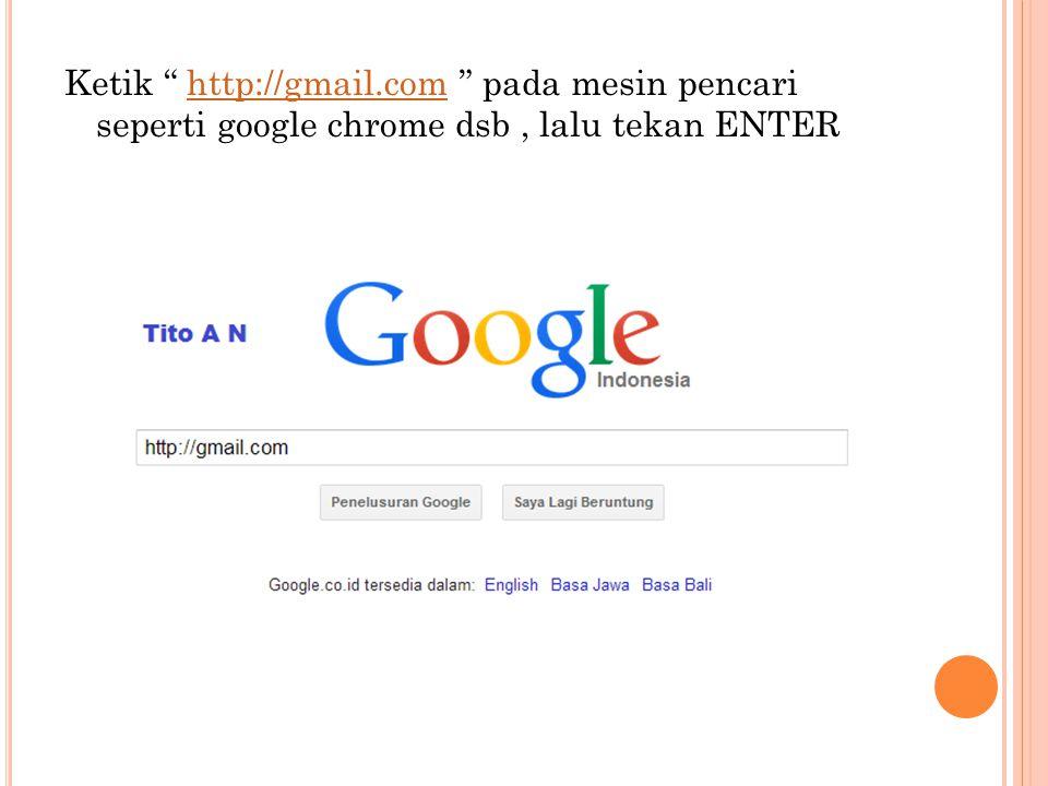 """Ketik """" http://gmail.com """" pada mesin pencari seperti google chrome dsb, lalu tekan ENTERhttp://gmail.com"""
