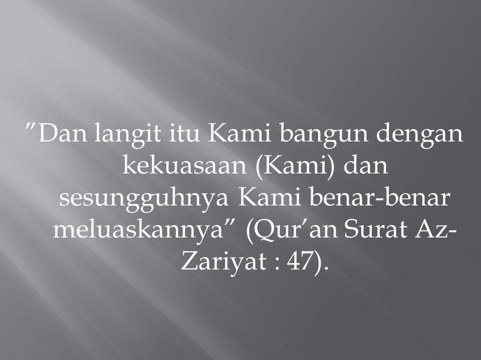 """Dan langit itu Kami bangun dengan kekuasaan (Kami) dan sesungguhnya Kami benar-benar meluaskannya"" (Qur'an Surat Az- Zariyat : 47)."