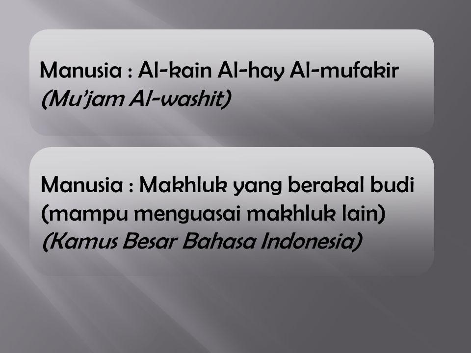 Manusia : Al-kain Al-hay Al-mufakir (Mu'jam Al-washit) Manusia : Makhluk yang berakal budi (mampu menguasai makhluk lain) (Kamus Besar Bahasa Indonesi