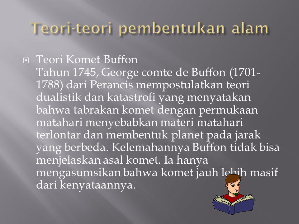  Teori Komet Buffon Tahun 1745, George comte de Buffon (1701- 1788) dari Perancis mempostulatkan teori dualistik dan katastrofi yang menyatakan bahwa