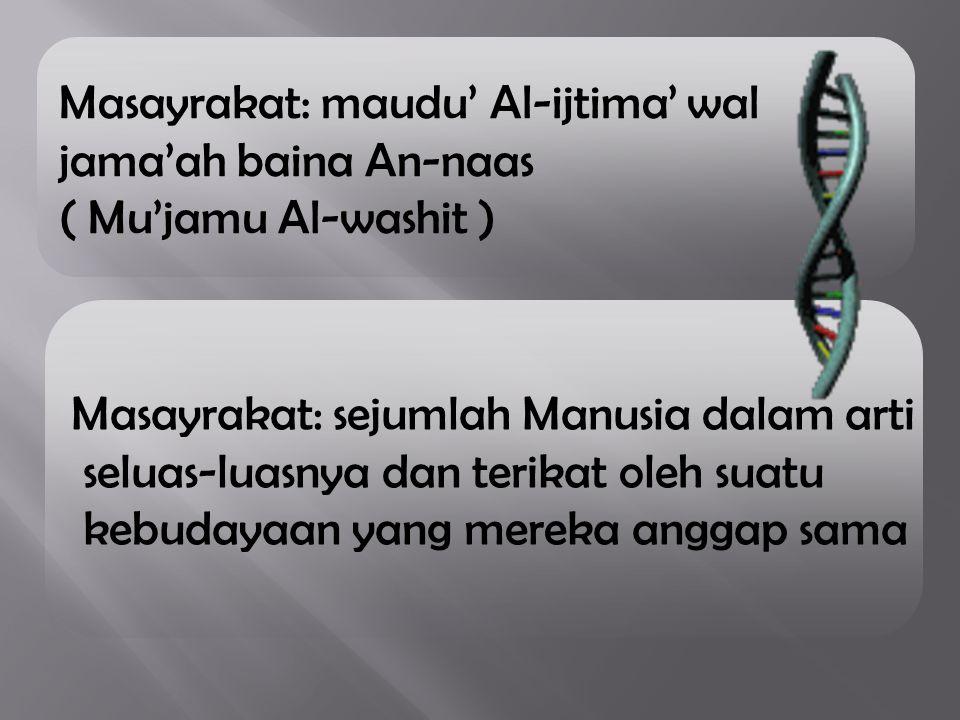 Masayrakat: maudu' Al-ijtima' wal jama'ah baina An-naas ( Mu'jamu Al-washit ) Masayrakat: sejumlah Manusia dalam arti seluas-luasnya dan terikat oleh