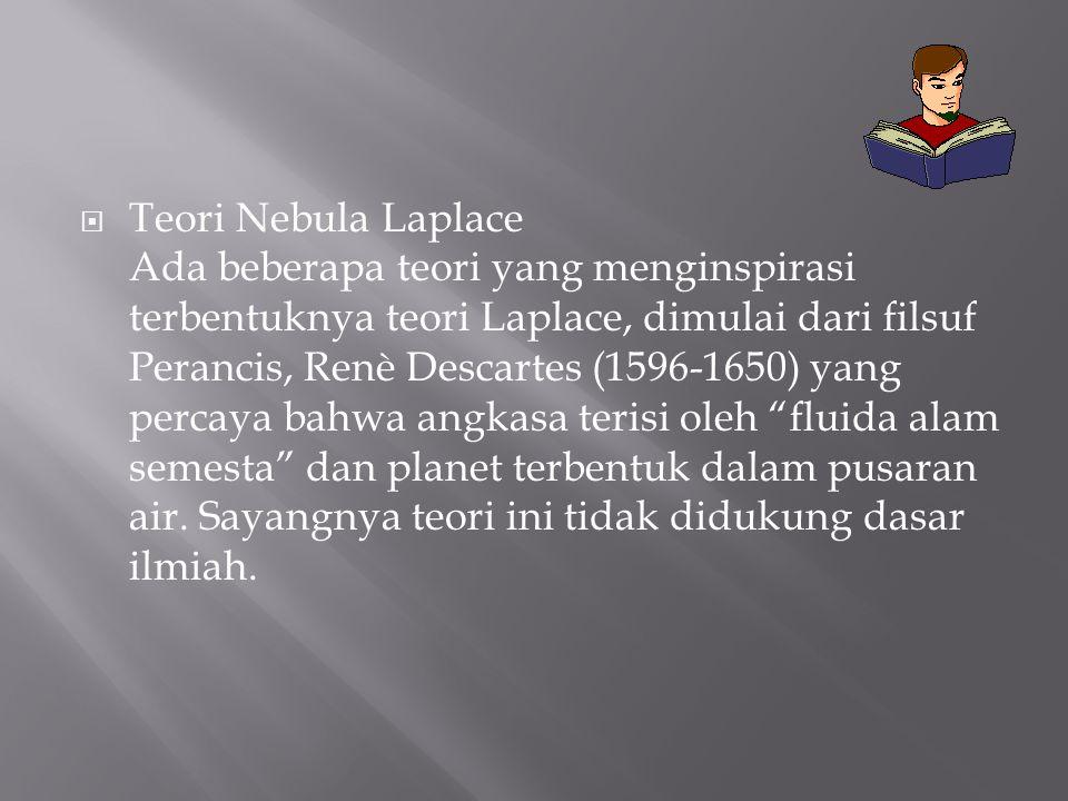  Teori Nebula Laplace Ada beberapa teori yang menginspirasi terbentuknya teori Laplace, dimulai dari filsuf Perancis, Renè Descartes (1596-1650) yang
