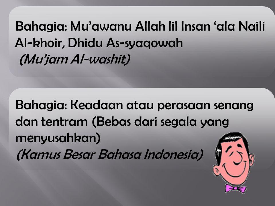 Bahagia: Mu'awanu Allah lil Insan 'ala Naili Al-khoir, Dhidu As-syaqowah (Mu'jam Al-washit) Bahagia: Keadaan atau perasaan senang dan tentram (Bebas d
