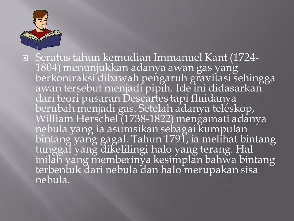 Seratus tahun kemudian Immanuel Kant (1724- 1804) menunjukkan adanya awan gas yang berkontraksi dibawah pengaruh gravitasi sehingga awan tersebut me