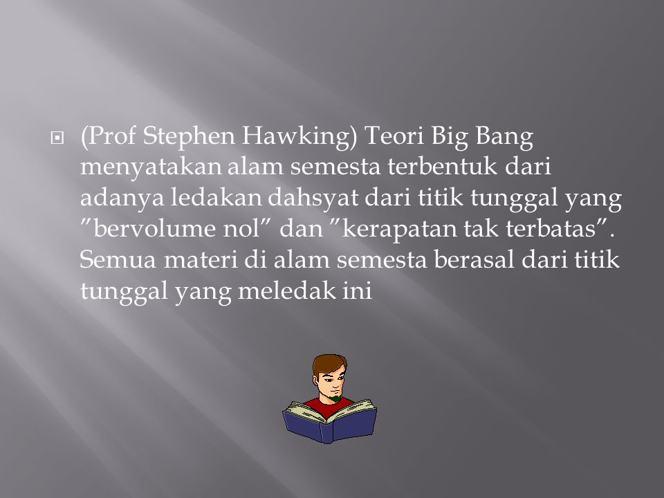 " (Prof Stephen Hawking) Teori Big Bang menyatakan alam semesta terbentuk dari adanya ledakan dahsyat dari titik tunggal yang ""bervolume nol"" dan ""ker"
