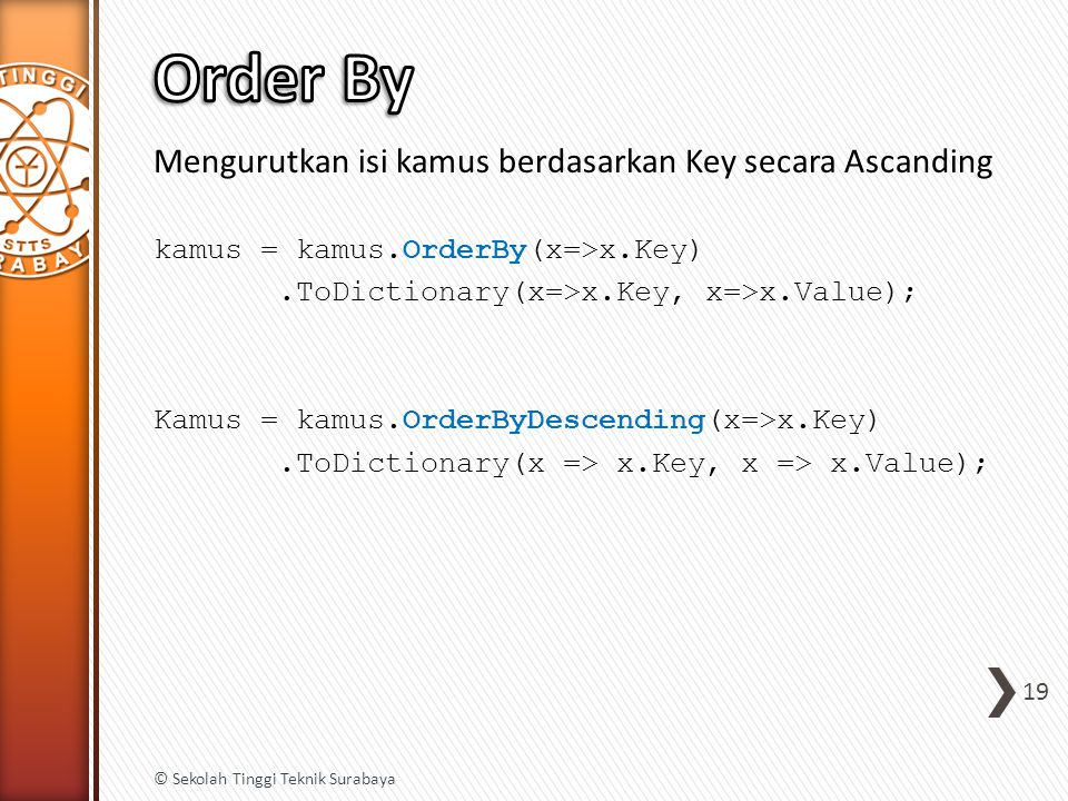 Mengurutkan isi kamus berdasarkan Key secara Ascanding kamus = kamus.OrderBy(x=>x.Key).ToDictionary(x=>x.Key, x=>x.Value); Kamus = kamus.OrderByDescending(x=>x.Key).ToDictionary(x => x.Key, x => x.Value); 19 © Sekolah Tinggi Teknik Surabaya