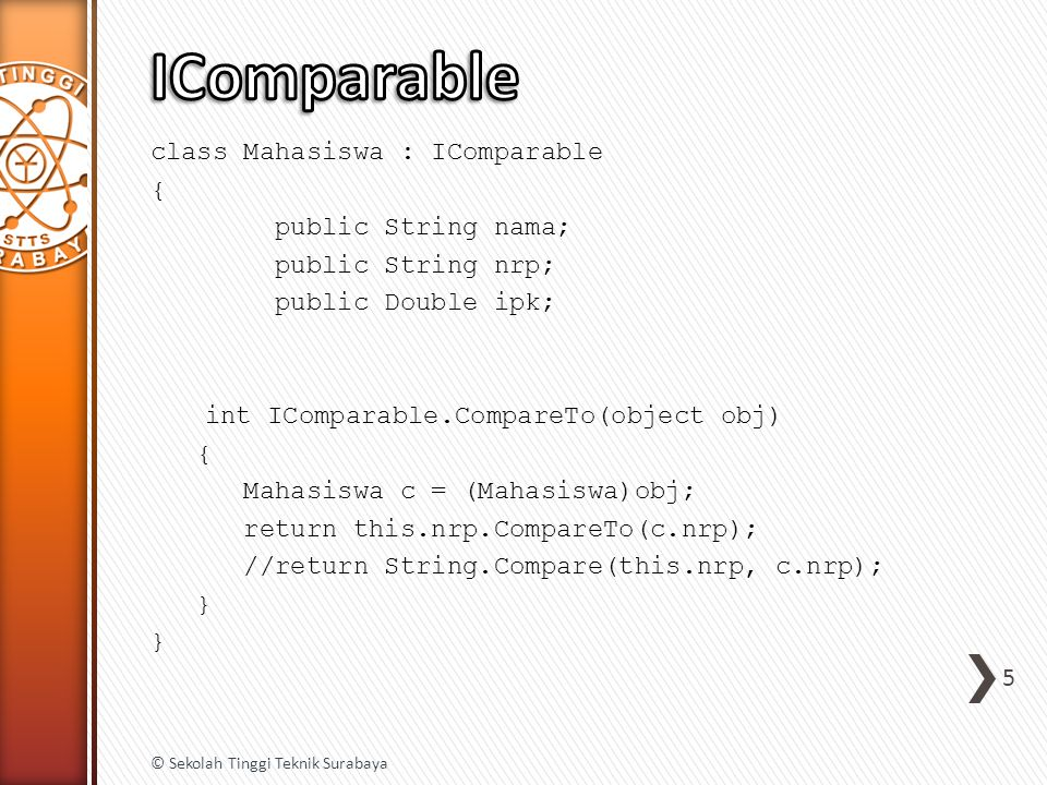 class Mahasiswa : IComparable { public String nama; public String nrp; public Double ipk; int IComparable.CompareTo(object obj) { Mahasiswa c = (Mahas
